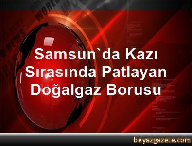 Samsun'da Kazı Sırasında Patlayan Doğalgaz Borusu