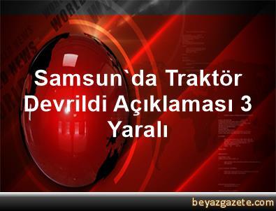 Samsun'da Traktör Devrildi Açıklaması 3 Yaralı