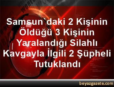 Samsun'daki 2 Kişinin Öldüğü, 3 Kişinin Yaralandığı Silahlı Kavgayla İlgili 2 Şüpheli Tutuklandı