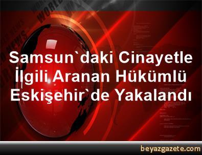 Samsun'daki Cinayetle İlgili Aranan Hükümlü Eskişehir'de Yakalandı