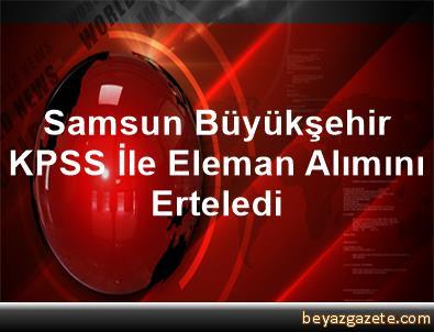 Samsun Büyükşehir KPSS İle Eleman Alımını Erteledi