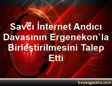 Savcı İnternet Andıcı Davasının Ergenekon'la Birleştirilmesini Talep Etti