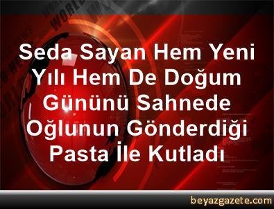 Seda Sayan, Hem Yeni Yılı Hem De Doğum Gününü Sahnede Oğlunun Gönderdiği Pasta İle Kutladı