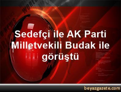 Sedefçi ile AK Parti Milletvekili Budak ile görüştü