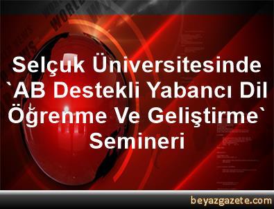 Selçuk Üniversitesinde 'AB Destekli Yabancı Dil Öğrenme Ve Geliştirme' Semineri