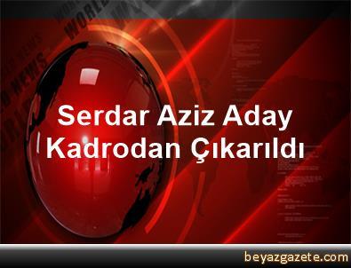Serdar Aziz Aday Kadrodan Çıkarıldı