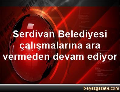 Serdivan Belediyesi çalışmalarına ara vermeden devam ediyor