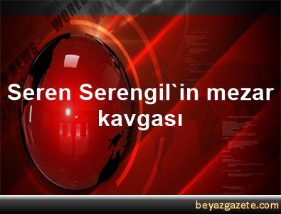 Seren Serengil'in mezar kavgası