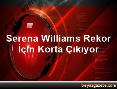 Serena Williams Rekor İçin Korta Çıkıyor