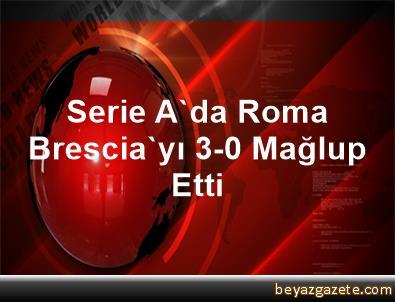 Serie A'da Roma, Brescia'yı 3-0 Mağlup Etti