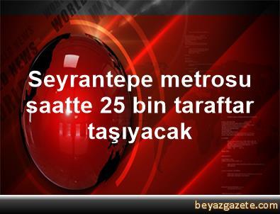 Seyrantepe metrosu saatte 25 bin taraftar taşıyacak