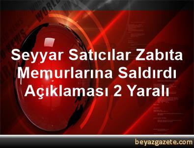 Seyyar Satıcılar Zabıta Memurlarına Saldırdı Açıklaması 2 Yaralı