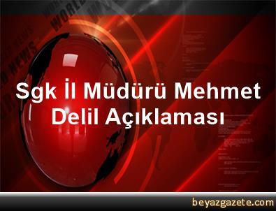 Sgk İl Müdürü Mehmet Delil Açıklaması