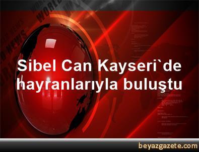 Sibel Can, Kayseri'de hayranlarıyla buluştu