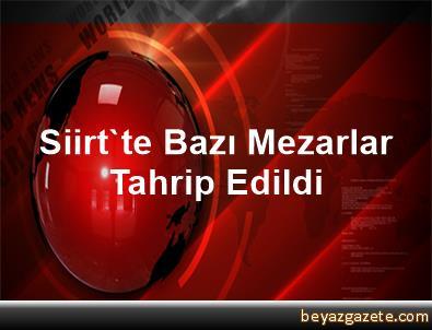 Siirt'te Bazı Mezarlar Tahrip Edildi