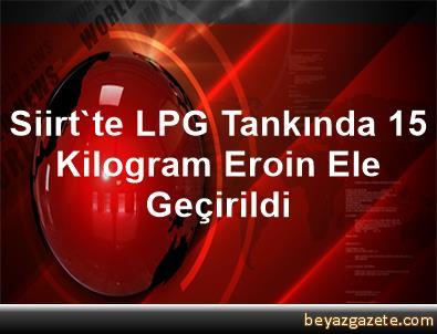 Siirt'te LPG Tankında 15 Kilogram Eroin Ele Geçirildi