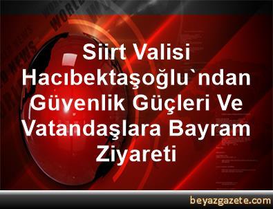 Siirt Valisi Hacıbektaşoğlu'ndan Güvenlik Güçleri Ve Vatandaşlara Bayram Ziyareti