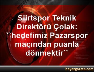 Siirtspor Teknik Direktörü Çolak: ''hedefimiz Pazarspor maçından puanla dönmektir''
