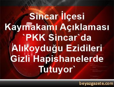 Sincar İlçesi Kaymakamı Açıklaması 'PKK, Sincar'da Alıkoyduğu Ezidileri Gizli Hapishanelerde Tutuyor'