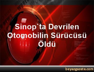 Sinop'ta Devrilen Otomobilin Sürücüsü Öldü