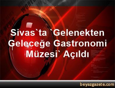 Sivas'ta 'Gelenekten Geleceğe Gastronomi Müzesi' Açıldı