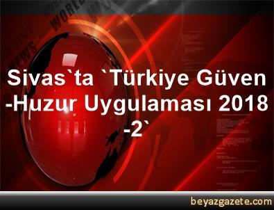 Sivas'ta 'Türkiye Güven-Huzur Uygulaması 2018-2'