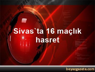 Sivas'ta 16 maçlık hasret