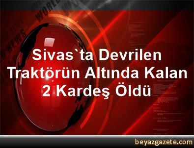 Sivas'ta Devrilen Traktörün Altında Kalan 2 Kardeş Öldü