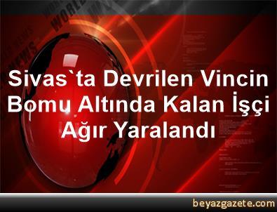 Sivas'ta Devrilen Vincin Bomu Altında Kalan İşçi Ağır Yaralandı