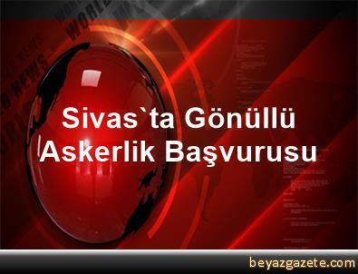 Sivas'ta Gönüllü Askerlik Başvurusu