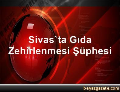 Sivas'ta Gıda Zehirlenmesi Şüphesi