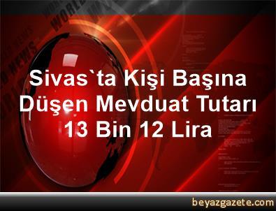 Sivas'ta Kişi Başına Düşen Mevduat Tutarı 13 Bin 12 Lira