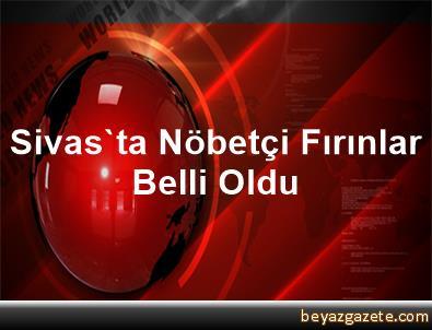 Sivas'ta Nöbetçi Fırınlar Belli Oldu