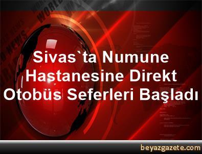 Sivas'ta Numune Hastanesine Direkt Otobüs Seferleri Başladı