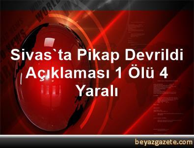 Sivas'ta Pikap Devrildi Açıklaması 1 Ölü, 4 Yaralı
