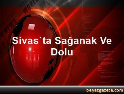 Sivas'ta Sağanak Ve Dolu