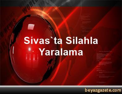 Sivas'ta Silahla Yaralama