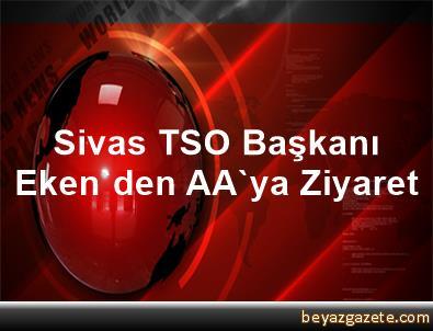 Sivas TSO Başkanı Eken'den AA'ya Ziyaret