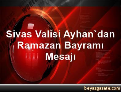 Sivas Valisi Ayhan'dan Ramazan Bayramı Mesajı