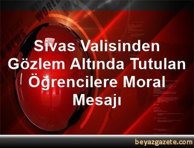 Sivas Valisinden Gözlem Altında Tutulan Öğrencilere Moral Mesajı
