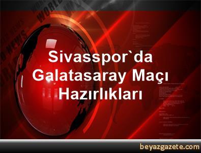 Sivasspor'da, Galatasaray Maçı Hazırlıkları