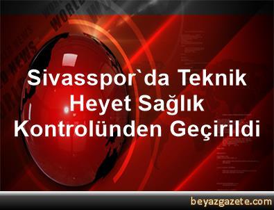 Sivasspor'da Teknik Heyet Sağlık Kontrolünden Geçirildi