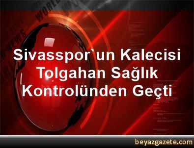 Sivasspor'un Kalecisi Tolgahan Sağlık Kontrolünden Geçti