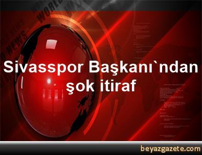 Sivasspor Başkanı'ndan şok itiraf