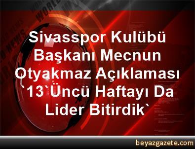 Sivasspor Kulübü Başkanı Mecnun Otyakmaz Açıklaması '13'Üncü Haftayı Da Lider Bitirdik'