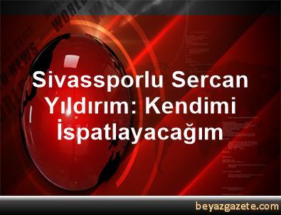 Sivassporlu Sercan Yıldırım: Kendimi İspatlayacağım