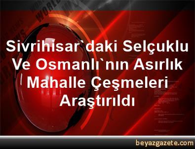 Sivrihisar'daki Selçuklu Ve Osmanlı'nın Asırlık Mahalle Çeşmeleri Araştırıldı