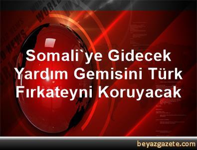 Somali'ye Gidecek Yardım Gemisini Türk Fırkateyni Koruyacak