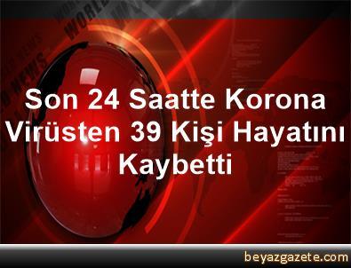 Son 24 Saatte Korona Virüsten 39 Kişi Hayatını Kaybetti