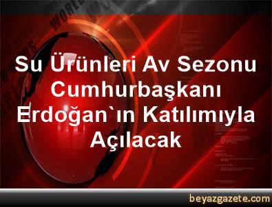 Su Ürünleri Av Sezonu Cumhurbaşkanı Erdoğan'ın Katılımıyla Açılacak